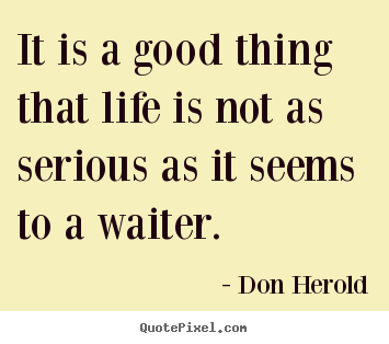 Life quotes - It is a good thing that life is not as serious as it..