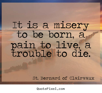 Create graphic picture quotes about life - It is a misery to be born, a pain to live,..