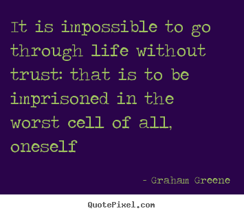 It is impossible to go through life without trust: that is to be.. Graham Greene famous life sayings
