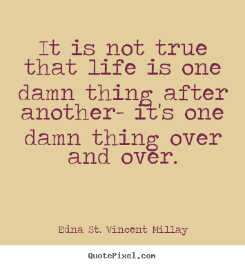 It is not true that life is one damn thing.. Edna St. Vincent Millay popular life quotes