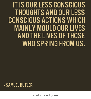 Quotes about life - It is our less conscious thoughts and our less conscious actions which..
