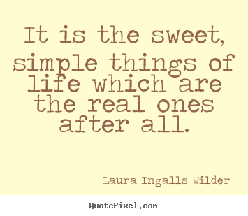 Quote about life - It is the sweet, simple things of life which are the real ones after..
