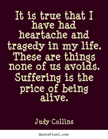 Life quotes - It is true that i have had heartache and tragedy in my life...