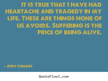Life quotes - It is true that i have had heartache and tragedy in my..