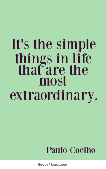 Diy picture quotes about life - It's the simple things in life that are the most extraordinary.