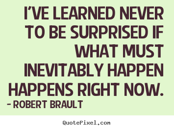 Robert Brault picture quotes - I've learned never to be surprised if what must.. - Life quote