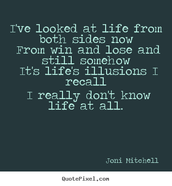 I've looked at life from both sides now from win and lose.. Joni Mitchell greatest life quotes