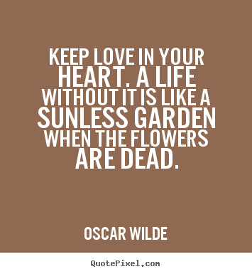 Oscar Wilde picture quotes - Keep love in your heart. a life without it is like a sunless garden.. - Life quotes