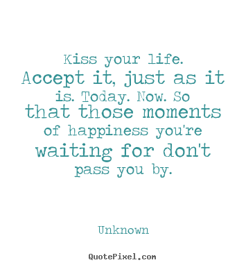 Quotes about life - Kiss your life. accept it, just as it is. today. now. so that..