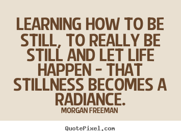 Morgan Freeman picture quotes - Learning how to be still, to really be still and let life happen - that.. - Life quotes