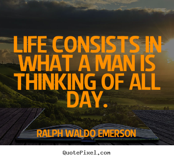 Life consists in what a man is thinking of all day. Ralph Waldo Emerson greatest life quote