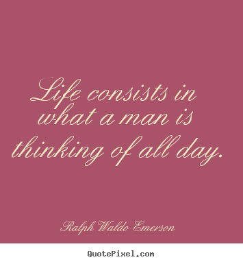 Life quotes - Life consists in what a man is thinking of..