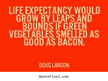 Doug Larson picture quote - Life expectancy would grow by leaps and bounds if green vegetables.. - Life quotes