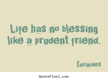 Life quotes - Life has no blessing like a prudent friend.