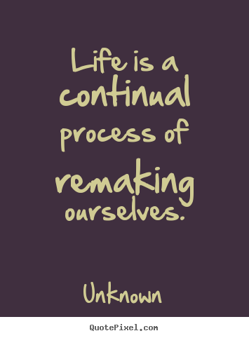 Design your own picture quotes about life - Life is a continual process of remaking ourselves.