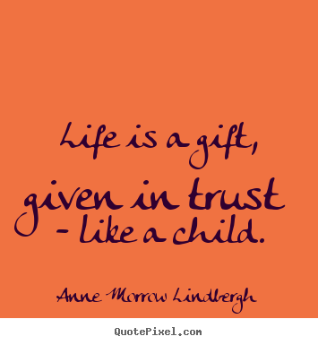 Life is a gift, given in trust - like a child. by Anne Morrow Lindbergh @ Lik...