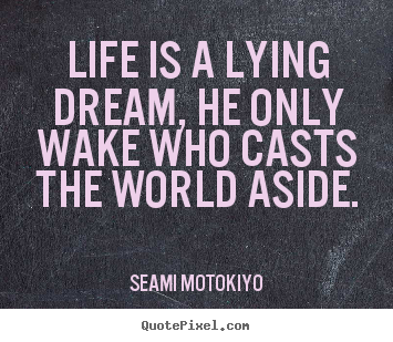 Create custom photo quotes about life - Life is a lying dream, he only wake who casts..