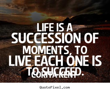 Corita Kent picture quotes - Life is a succession of moments, to live each.. - Life quotes