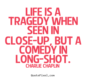 Quotes about life - Life is a tragedy when seen in close-up, but a comedy in long-shot.