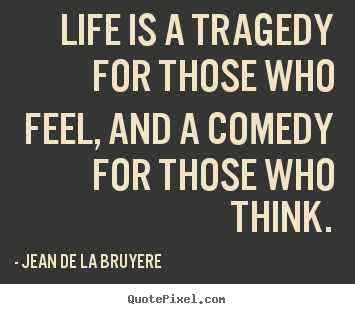 Life is a tragedy for those who feel, and a comedy for those who.. Jean De La Bruyere good life quotes