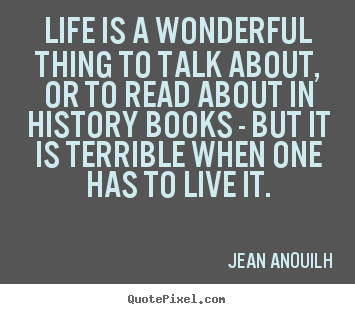 Quotes About Life Life Is A Wonderful Thing To Talk About Or To Read About In