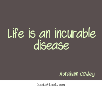Abraham Cowley picture quotes - Life is an incurable disease - Life quotes