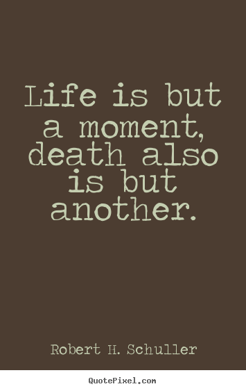 Life is but a moment, death also is but another. Robert H. Schuller great life quotes