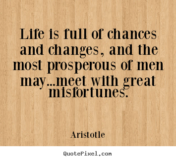 Life quotes - Life is full of chances and changes, and the most prosperous..