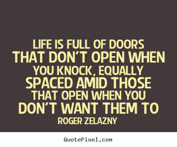 Roger Zelazny picture quotes - Life is full of doors that don't open when you knock, equally.. - Life quote