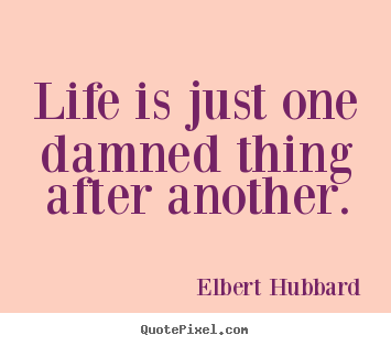 Quotes about life - Life is just one damned thing after another.