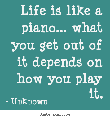 Unknown picture quotes - Life is like a piano... what you get out of it depends.. - Life quotes