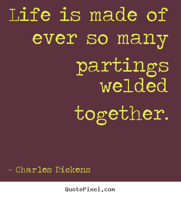 Design custom image quotes about life - Life is made of ever so many partings welded together.