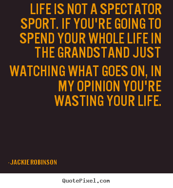 Life quotes - Life is not a spectator sport. if you're going to spend your whole..