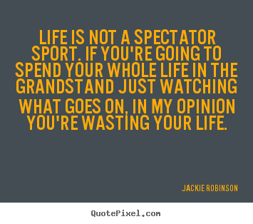 Life quote - Life is not a spectator sport. if you're going to..