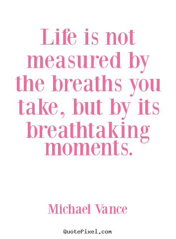 Life is not measured by the breaths you take, but by its breathtaking.. Michael Vance good life quote