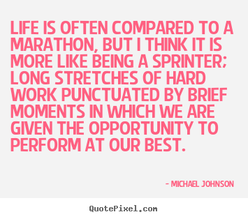 Life is often compared to a marathon, but i think it is more like.. Michael Johnson best life quotes