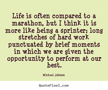 Quotes about life - Life is often compared to a marathon, but i think it is..