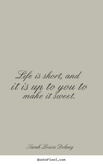 Make custom picture quotes about life - Life is short, and it is up to you to make it sweet.