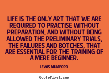 Life quote - Life is the only art that we are required to practise without preparation,..