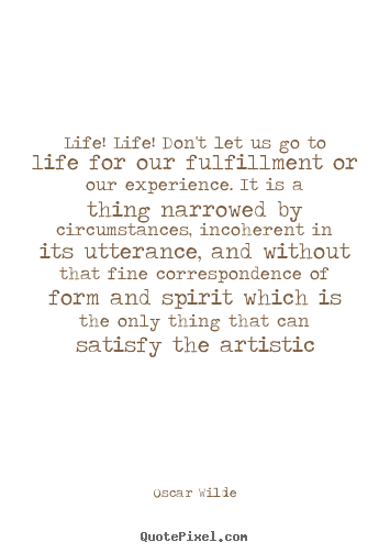 Diy poster quotes about life - Life! life! don't let us go to life for our fulfillment or our..