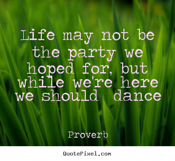 Proverb picture quotes - Life may not be the party we hoped for, but while we're here we should.. - Life quotes