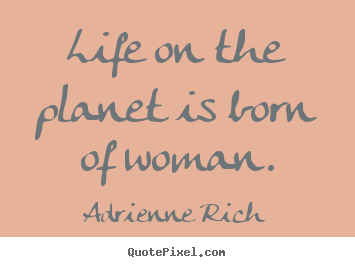 Life quotes - Life on the planet is born of woman.