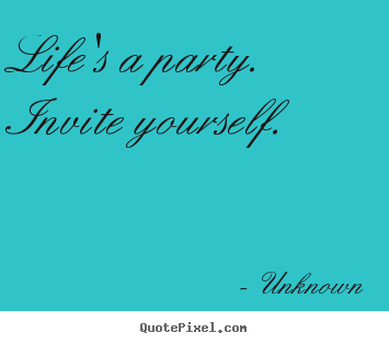 Make personalized picture quote about life - Life's a party.  invite yourself.
