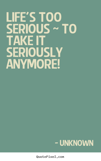 Life quotes - Life's too serious ~ to take it seriously ...
