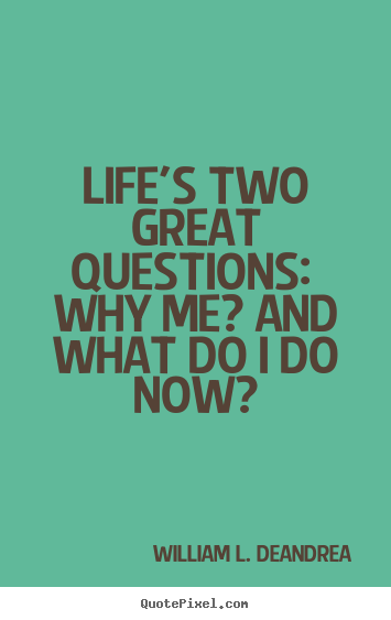William L. DeAndrea photo quotes - Life's two great questions:  why me? and what do i do now? - Life quotes