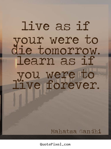 Make picture quotes about life - Live as if your were to die tomorrow. learn as if you were to..