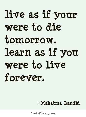 Mahatma Gandhi picture quote - Live as if your were to die tomorrow. learn as if you were to.. - Life quotes