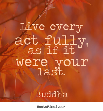Sayings about life - Live every act fully, as if it were your last.