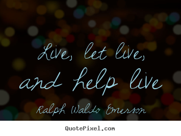 Quotes about life - Live, let live, and help live