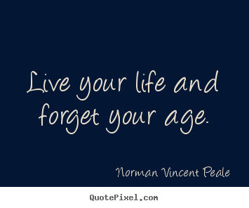 Quote about life - Live your life and forget your age.